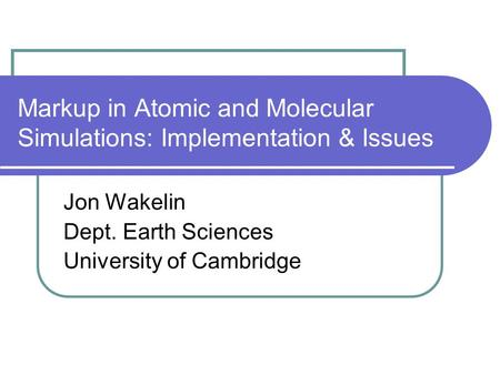 Markup in Atomic and Molecular Simulations: Implementation & Issues Jon Wakelin Dept. Earth Sciences University of Cambridge.
