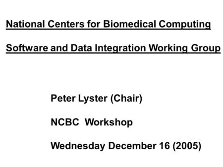 National Centers for Biomedical Computing Software and Data Integration Working Group Peter Lyster (Chair) NCBC Workshop Wednesday December 16 (2005)