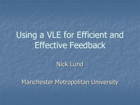 Using a VLE for Efficient and Effective Feedback Nick Lund Manchester Metropolitan University.