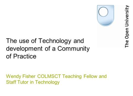 The use of Technology and development of a Community of Practice Wendy Fisher COLMSCT Teaching Fellow and Staff Tutor in Technology.
