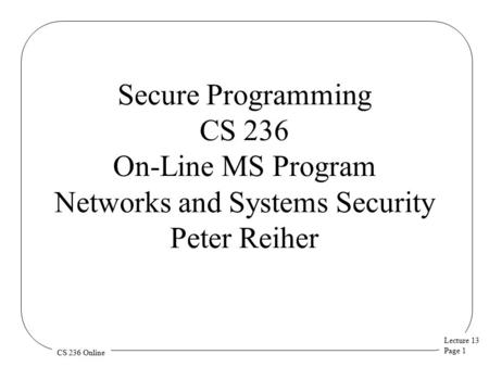 Lecture 13 Page 1 CS 236 Online Secure Programming CS 236 On-Line MS Program Networks and Systems Security Peter Reiher.