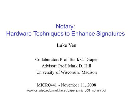 Notary: Hardware Techniques to Enhance Signatures Luke Yen Collaborator: Prof. Stark C. Draper Advisor: Prof. Mark D. Hill University of Wisconsin, Madison.