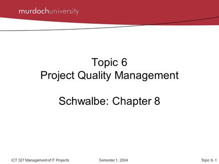 Topic 6- 1ICT 327 Management of IT ProjectsSemester 1, 2004 Topic 6 Project Quality Management Schwalbe: Chapter 8.