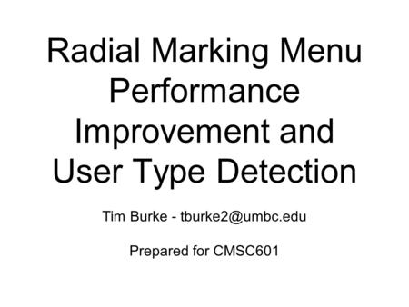 Radial Marking Menu Performance Improvement and User Type Detection Tim Burke - Prepared for CMSC601.