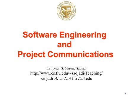 1 Instructor: S. Masoud Sadjadi  sadjadi At cs Dot fiu Dot edu Software Engineering and Project Communications.