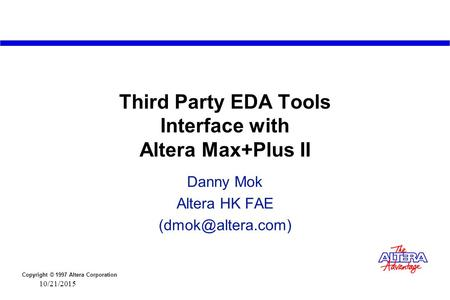 Copyright © 1997 Altera Corporation 10/21/2015 Third Party EDA Tools Interface with Altera Max+Plus II Danny Mok Altera HK FAE