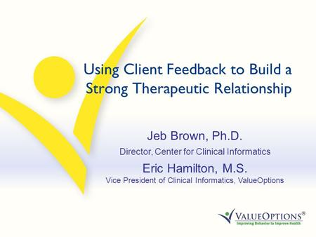 Using Client Feedback to Build a Strong Therapeutic Relationship Jeb Brown, Ph.D. Director, Center for Clinical Informatics Eric Hamilton, M.S. Vice President.