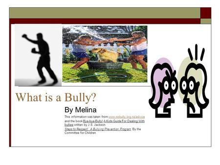 What is a Bully? By Melina This information was taken from www.nobully.org.nz/advicewww.nobully.org.nz/advice and the book Bye-bye-Bully! A Kids Guide.