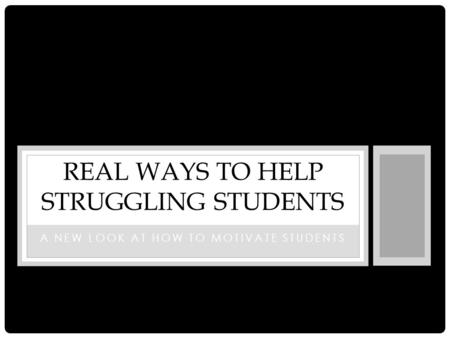A NEW LOOK AT HOW TO MOTIVATE STUDENTS REAL WAYS TO HELP STRUGGLING STUDENTS.