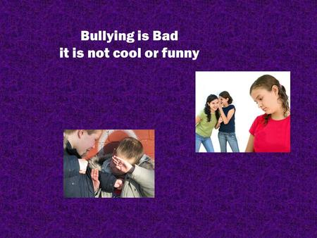 Bullying is Bad it is not cool or funny. Your goal: Complete this PowerPoint to the best of your ability over the next 4 classes. Save it to your h:drive.