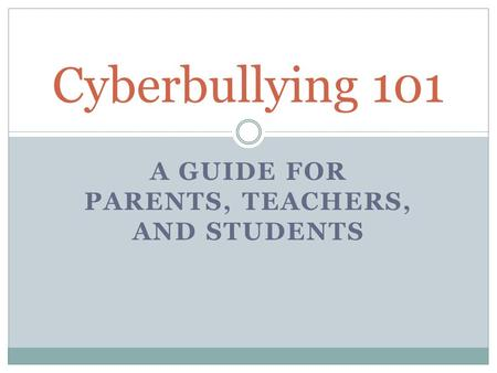 A GUIDE FOR PARENTS, TEACHERS, AND STUDENTS Cyberbullying 101.