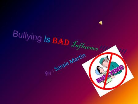 Bullying is BAD Influence!!!!!!!!!! By : Seraie Martin.