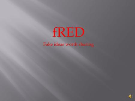 fRED Fake ideas worth sharing By: Cameron Robinett.