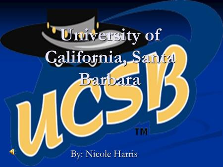 University of California, Santa Barbara By: Nicole Harris.