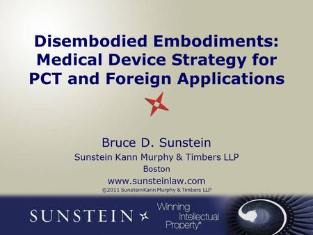 Disembodied Embodiments: Medical Device Strategy for PCT and Foreign Applications Bruce D. Sunstein Sunstein Kann Murphy & Timbers LLP Boston www.sunsteinlaw.com.