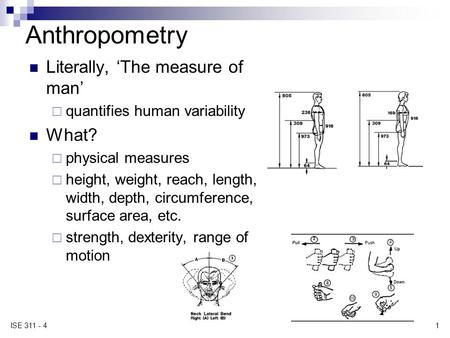 1 ISE 311 - 4 Anthropometry Literally, 'The measure of man'  quantifies human variability What?  physical measures  height, weight, reach, length, width,
