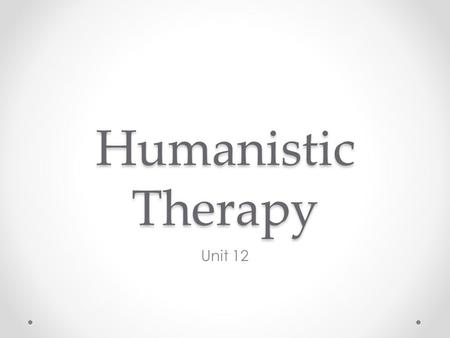 Humanistic Therapy Unit 12. Starter Activity Write down on piece of paper 2 characteristics that you think a humanistic therapist should have.