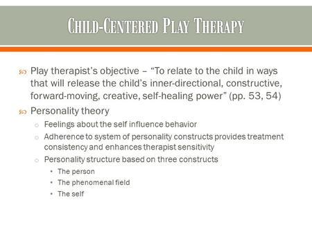 " Play therapist's objective – ""To relate to the child in ways that will release the child's inner-directional, constructive, forward-moving, creative,"
