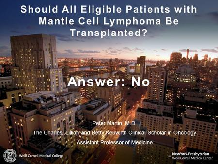 WEILL.CORNELL.EDU Should All Eligible Patients with Mantle Cell Lymphoma Be Transplanted? Answer: No Peter Martin, M.D. The Charles, Lillian and Betty.