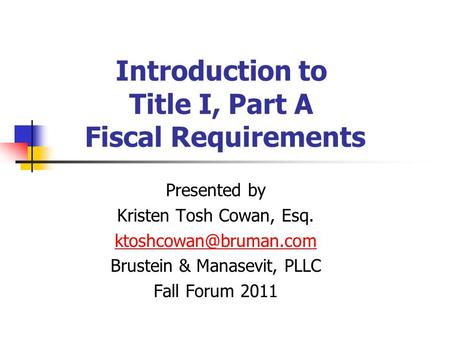 Introduction to Title I, Part A Fiscal Requirements Presented by Kristen Tosh Cowan, Esq. Brustein & Manasevit, PLLC Fall Forum 2011.