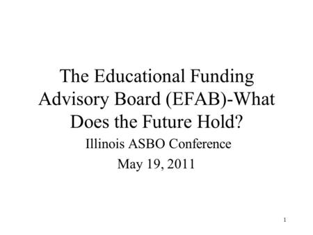 1 The Educational Funding Advisory Board (EFAB)-What Does the Future Hold? Illinois ASBO Conference May 19, 2011.