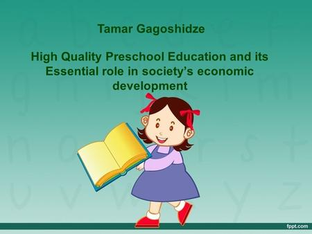 High Quality Preschool Education and its Essential role in society's economic development Tamar Gagoshidze.