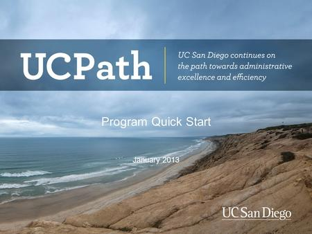 Program Quick Start January 2013. Topics Why are we doing this? Who are the stakeholders? What is UCPath and how is it is implemented? What are the main.