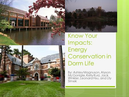 Know Your Impacts: Energy Conservation in Dorm Life By: Ashley Magnuson, Alyson McGonigle, Kelly Kurz, Jack Winkler, Leonard Hsu, and Lily Simek.