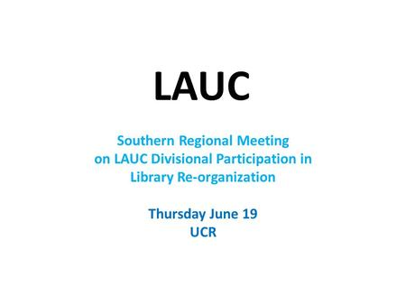 LAUC Southern Regional Meeting on LAUC Divisional Participation in Library Re-organization Thursday June 19 UCR.