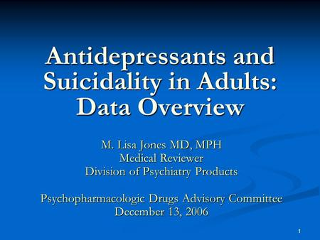1 Antidepressants and Suicidality in Adults: Data Overview M. Lisa Jones MD, MPH Medical Reviewer Division of Psychiatry Products Psychopharmacologic Drugs.