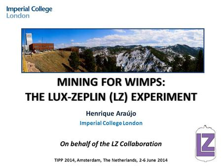 MINING FOR WIMPS: THE LUX-ZEPLIN (LZ) EXPERIMENT Henrique Araújo Imperial College London On behalf of the LZ Collaboration TIPP 2014, Amsterdam, The Netherlands,