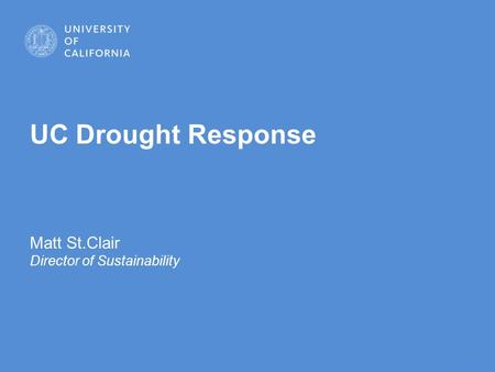 1 UC Drought Response Matt St.Clair Director of Sustainability.