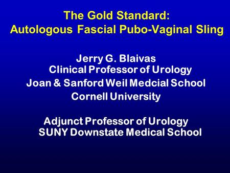 The Gold Standard: Autologous Fascial Pubo-Vaginal Sling Jerry G. Blaivas Clinical Professor of Urology Joan & Sanford Weil Medcial School Cornell University.