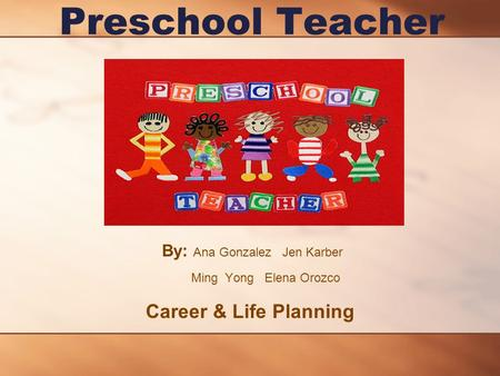 Preschool Teacher By: Ana Gonzalez Jen Karber Ming Yong Elena Orozco Career & Life Planning.