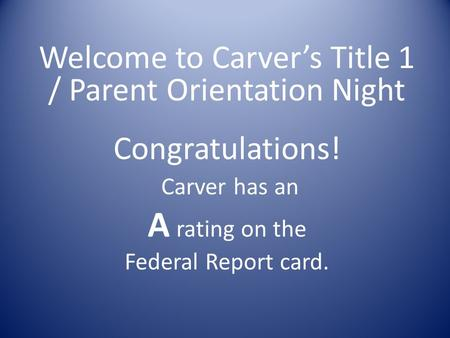 Welcome to Carver's Title 1 / Parent Orientation Night Congratulations! Carver has an A rating on the Federal Report card.