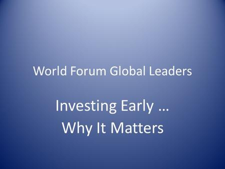 World Forum Global Leaders Investing Early … Why It Matters.