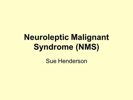 Neuroleptic Malignant Syndrome (NMS) Sue Henderson.