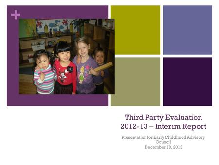 + Third Party Evaluation 2012-13 – Interim Report Presentation for Early Childhood Advisory Council December 19, 2013.