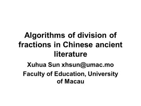 Algorithms of division of fractions in Chinese ancient literature Xuhua Sun Faculty of Education, University of Macau.