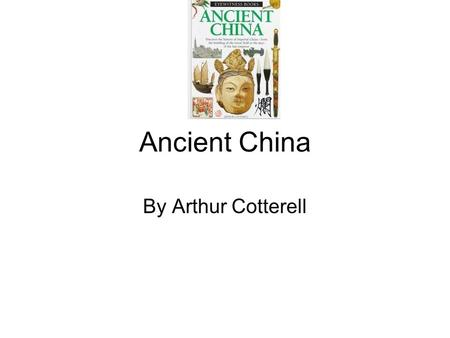 Ancient China By Arthur Cotterell. My summary The book I'm reading is by Arthur Cotterell and is about China a very long time ago. It talks about China's.