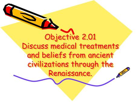 Objective 2.01 Discuss medical treatments and beliefs from ancient civilizations through the Renaissance.
