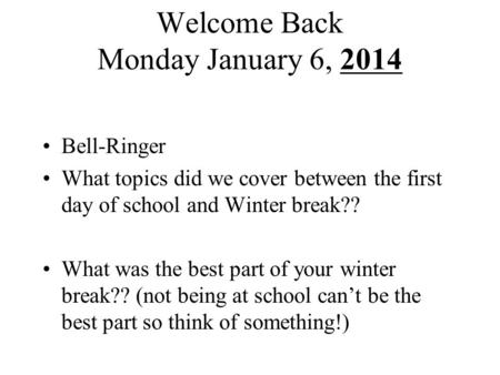 Welcome Back Monday January 6, 2014 Bell-Ringer What topics did we cover between the first day of school and Winter break?? What was the best part of your.