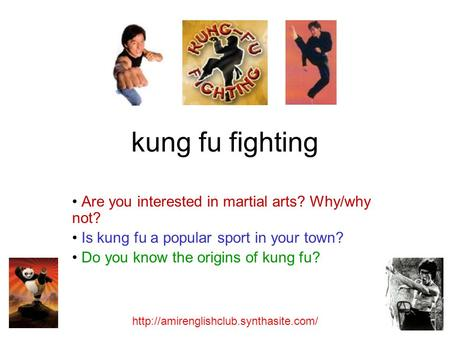 Kung fu fighting Are you interested in martial arts? Why/why not? Is kung fu a popular sport in your town? Do you know the origins of kung fu?