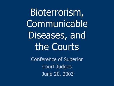Bioterrorism, Communicable Diseases, and the Courts Conference of Superior Court Judges June 20, 2003.