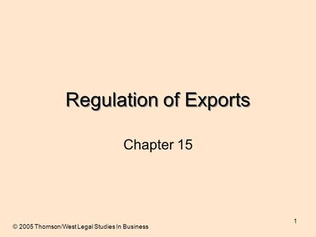 1 Regulation of Exports Chapter 15 © 2005 Thomson/West Legal Studies In Business.