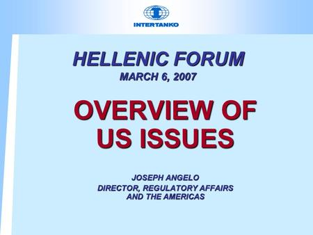 HELLENIC FORUM MARCH 6, 2007 OVERVIEW OF US ISSUES JOSEPH ANGELO DIRECTOR, REGULATORY AFFAIRS AND THE AMERICAS.