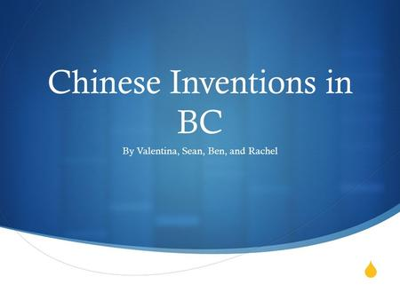  Chinese Inventions in BC By Valentina, Sean, Ben, and Rachel.