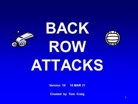 1 BACK ROW ATTACKS Version 10 10 MAR 11 Created by Tom Craig.