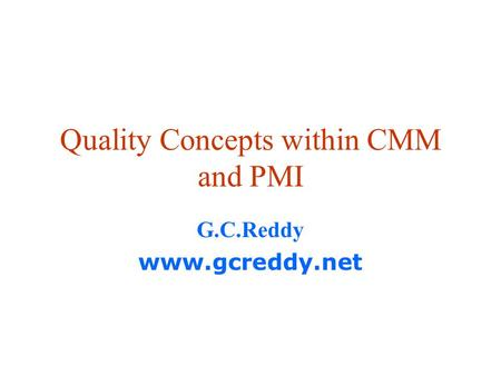 Quality Concepts within CMM and PMI G.C.Reddy www.gcreddy.net.