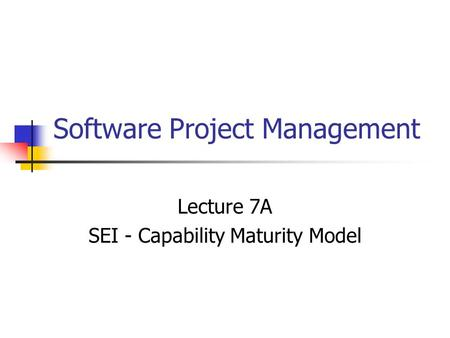 Software Project Management Lecture 7A SEI - Capability Maturity Model.